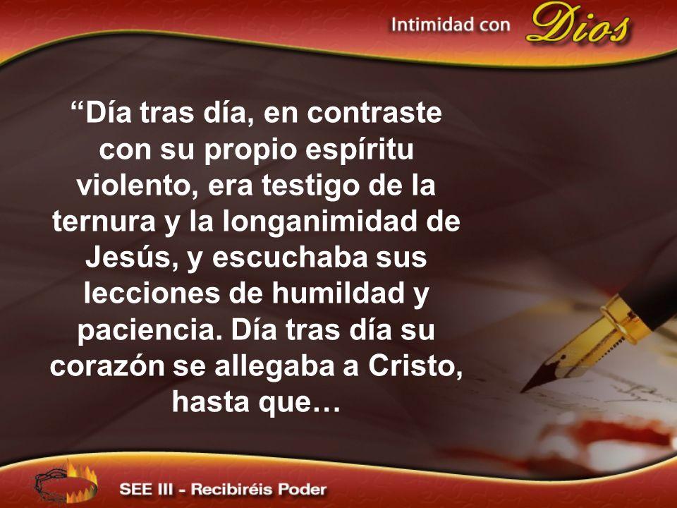 Día tras día, en contraste con su propio espíritu violento, era testigo de la ternura y la longanimidad de Jesús, y escuchaba sus lecciones de humildad y paciencia. Día tras día su corazón se allegaba a Cristo, hasta que…