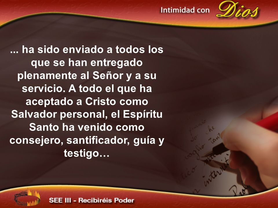 ... ha sido enviado a todos los que se han entregado plenamente al Señor y a su servicio. A todo el que ha aceptado a Cristo como Salvador personal, el Espíritu Santo ha venido como consejero, santificador, guía y testigo…