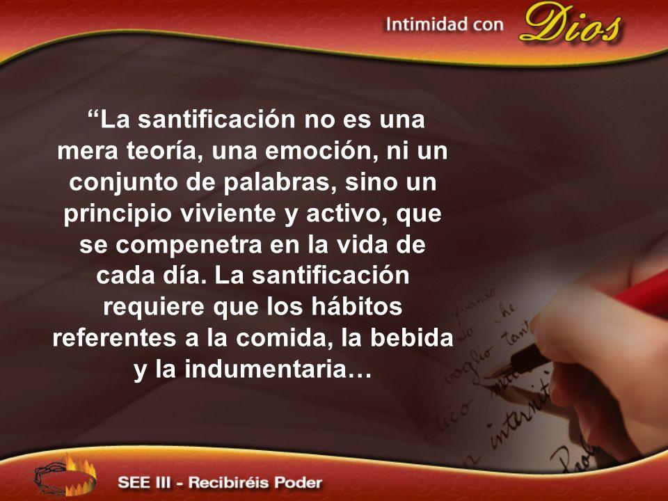 La santificación no es una mera teoría, una emoción, ni un conjunto de palabras, sino un principio viviente y activo, que se compenetra en la vida de cada día. La santificación requiere que los hábitos referentes a la comida, la bebida y la indumentaria…