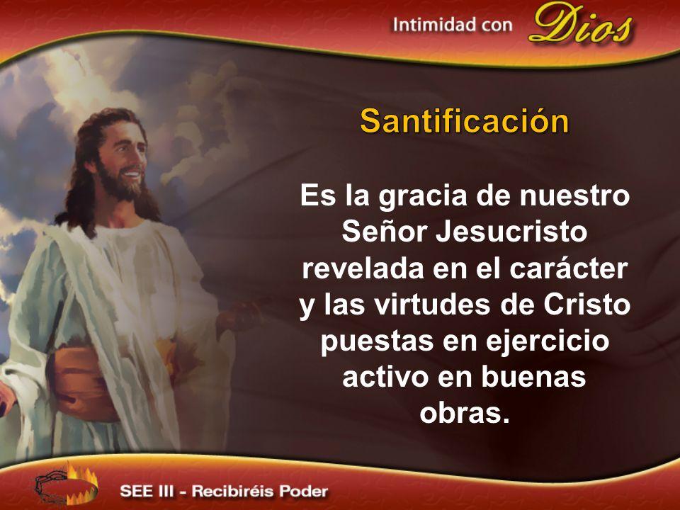 Santificación Es la gracia de nuestro Señor Jesucristo revelada en el carácter y las virtudes de Cristo puestas en ejercicio activo en buenas obras.