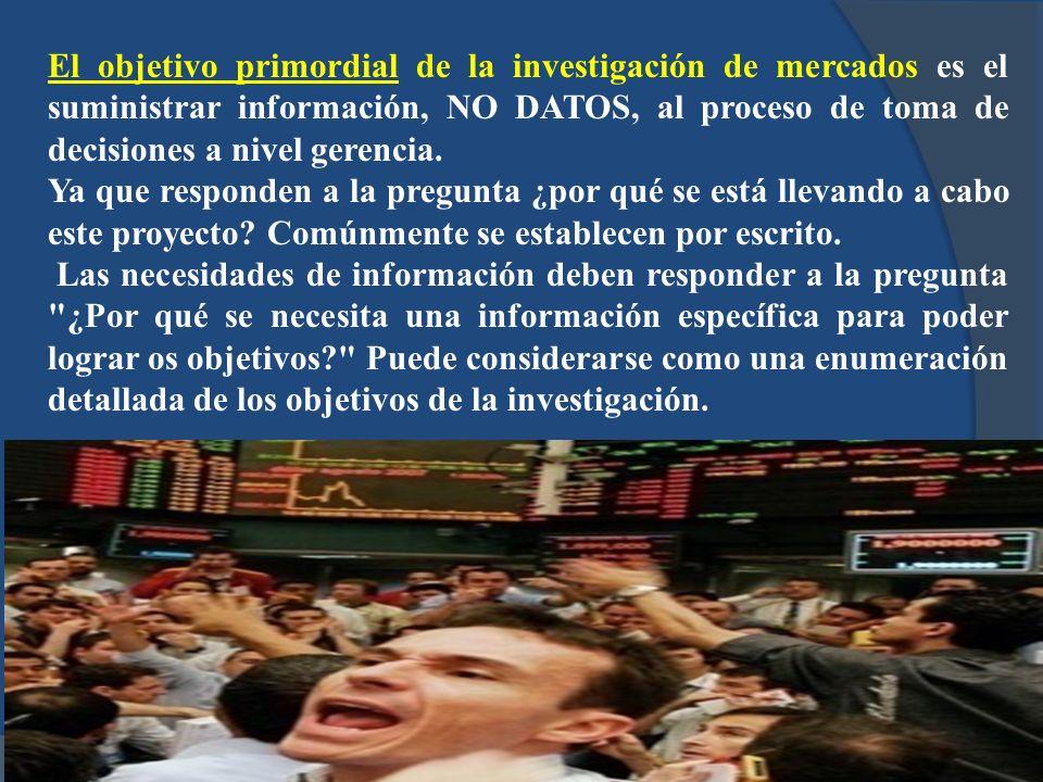 El objetivo primordial de la investigación de mercados es el suministrar información, NO DATOS, al proceso de toma de decisiones a nivel gerencia.