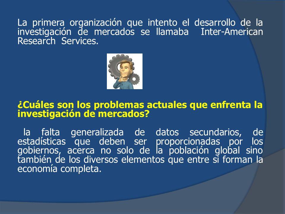 La primera organización que intento el desarrollo de la investigación de mercados se llamaba Inter-American Research Services.