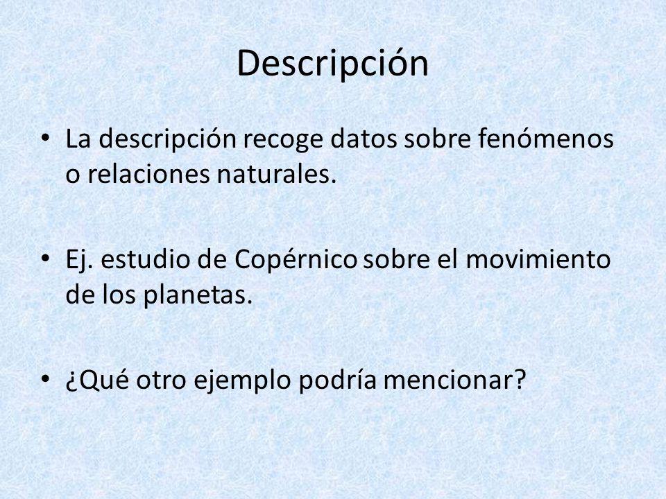 Descripción La descripción recoge datos sobre fenómenos o relaciones naturales. Ej. estudio de Copérnico sobre el movimiento de los planetas.
