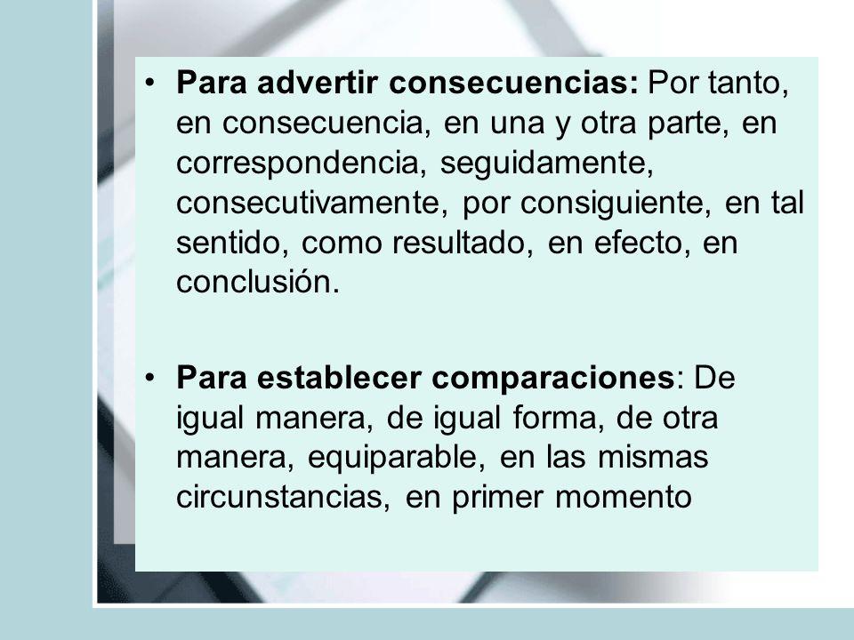 Para advertir consecuencias: Por tanto, en consecuencia, en una y otra parte, en correspondencia, seguidamente, consecutivamente, por consiguiente, en tal sentido, como resultado, en efecto, en conclusión.