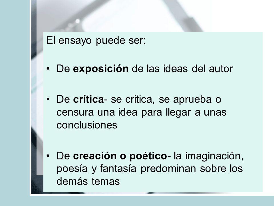 El ensayo puede ser: De exposición de las ideas del autor. De crítica- se critica, se aprueba o censura una idea para llegar a unas conclusiones.