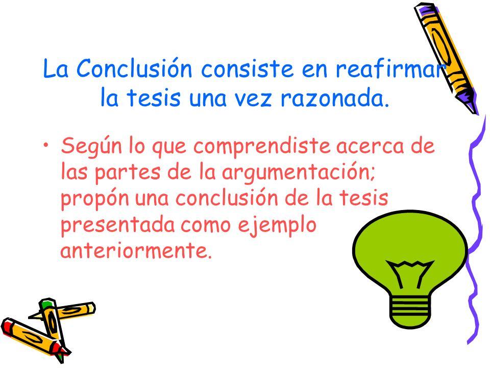 La Conclusión consiste en reafirmar la tesis una vez razonada.
