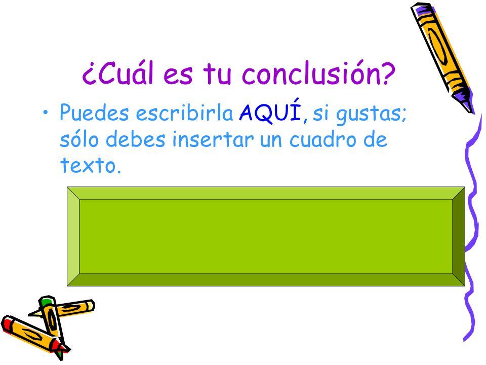 ¿Cuál es tu conclusión Puedes escribirla AQUÍ, si gustas; sólo debes insertar un cuadro de texto.