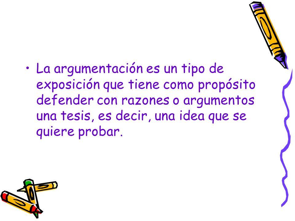 La argumentación es un tipo de exposición que tiene como propósito defender con razones o argumentos una tesis, es decir, una idea que se quiere probar.