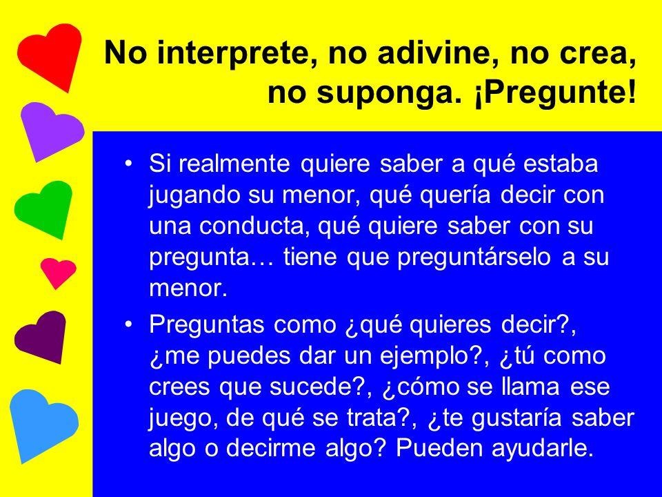 No interprete, no adivine, no crea, no suponga. ¡Pregunte!
