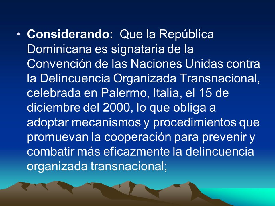 Considerando: Que la República Dominicana es signataria de la Convención de las Naciones Unidas contra la Delincuencia Organizada Transnacional, celebrada en Palermo, Italia, el 15 de diciembre del 2000, lo que obliga a adoptar mecanismos y procedimientos que promuevan la cooperación para prevenir y combatir más eficazmente la delincuencia organizada transnacional;
