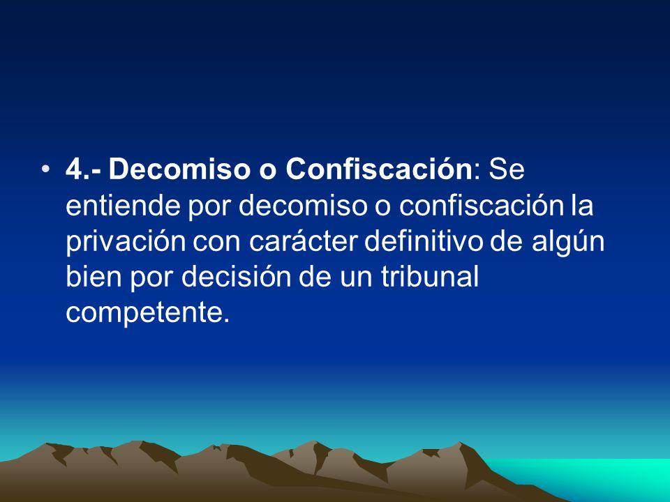 4.- Decomiso o Confiscación: Se entiende por decomiso o confiscación la privación con carácter definitivo de algún bien por decisión de un tribunal competente.
