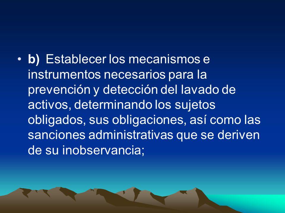 b) Establecer los mecanismos e instrumentos necesarios para la prevención y detección del lavado de activos, determinando los sujetos obligados, sus obligaciones, así como las sanciones administrativas que se deriven de su inobservancia;