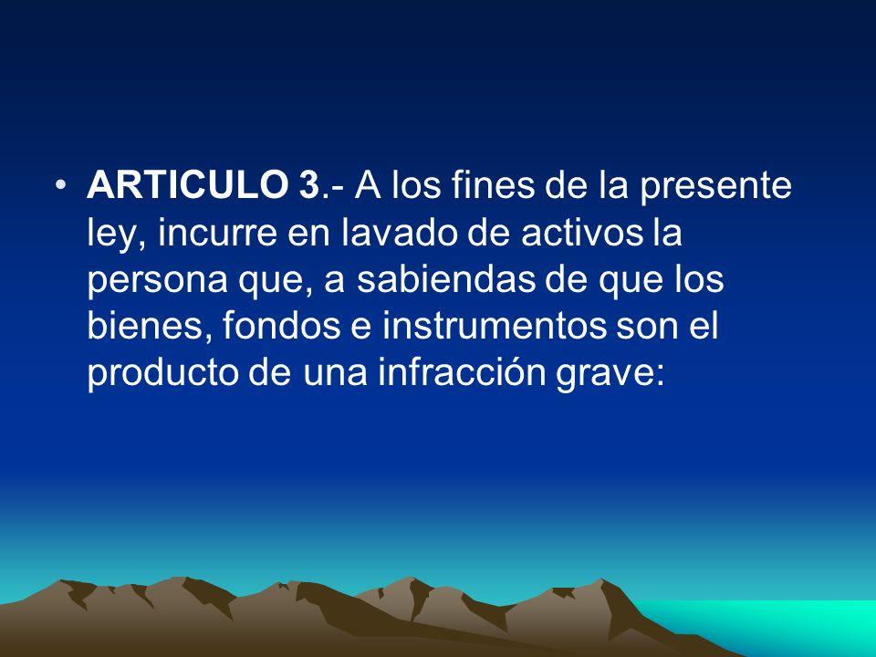 ARTICULO 3.- A los fines de la presente ley, incurre en lavado de activos la persona que, a sabiendas de que los bienes, fondos e instrumentos son el producto de una infracción grave: