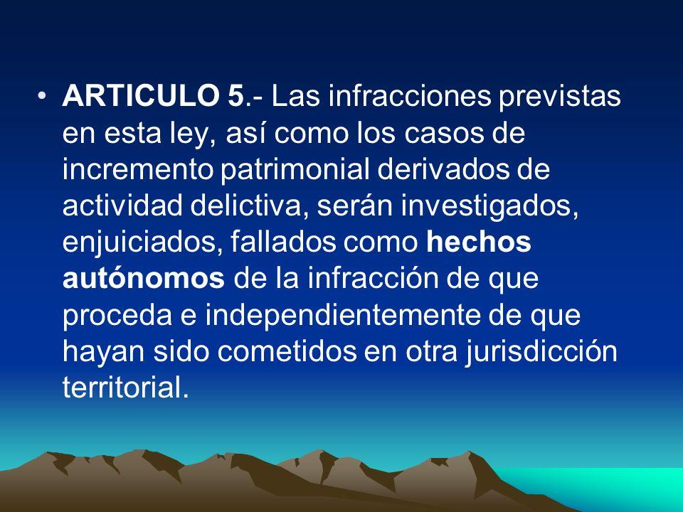 ARTICULO 5.- Las infracciones previstas en esta ley, así como los casos de incremento patrimonial derivados de actividad delictiva, serán investigados, enjuiciados, fallados como hechos autónomos de la infracción de que proceda e independientemente de que hayan sido cometidos en otra jurisdicción territorial.