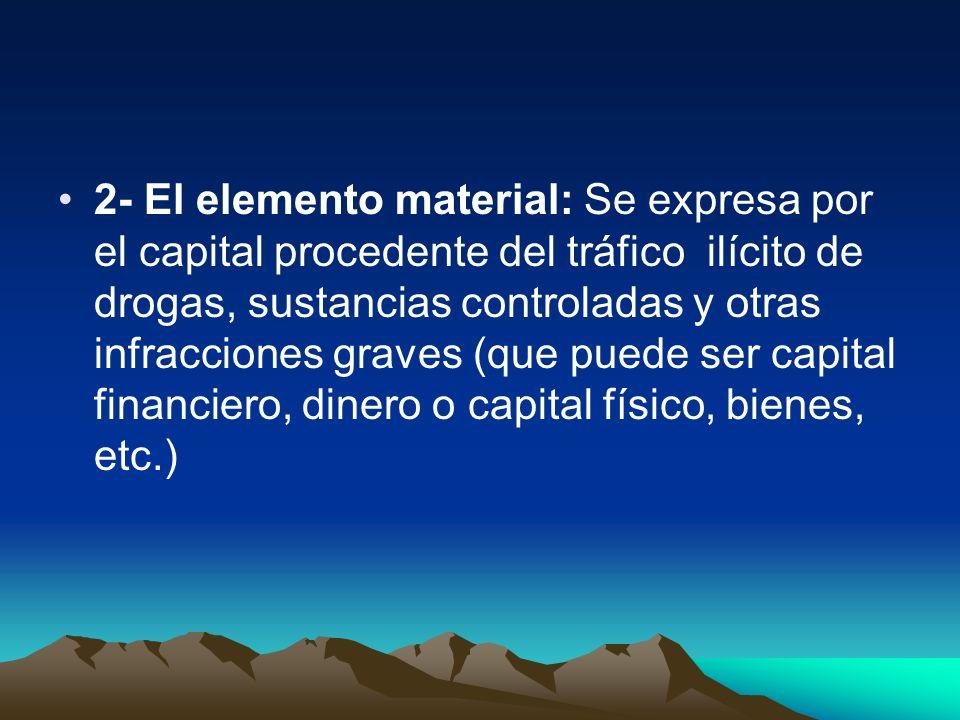 2- El elemento material: Se expresa por el capital procedente del tráfico ilícito de drogas, sustancias controladas y otras infracciones graves (que puede ser capital financiero, dinero o capital físico, bienes, etc.)
