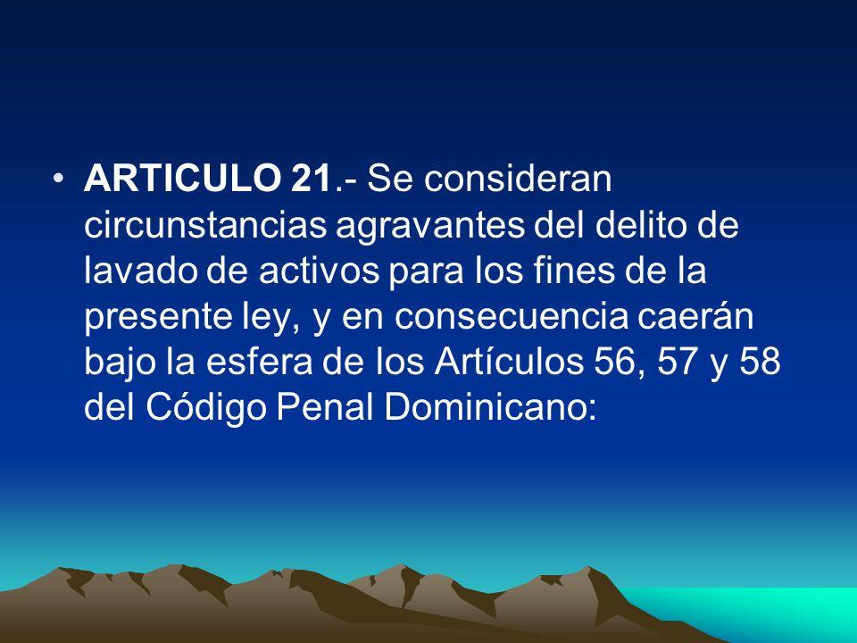 ARTICULO 21.- Se consideran circunstancias agravantes del delito de lavado de activos para los fines de la presente ley, y en consecuencia caerán bajo la esfera de los Artículos 56, 57 y 58 del Código Penal Dominicano: