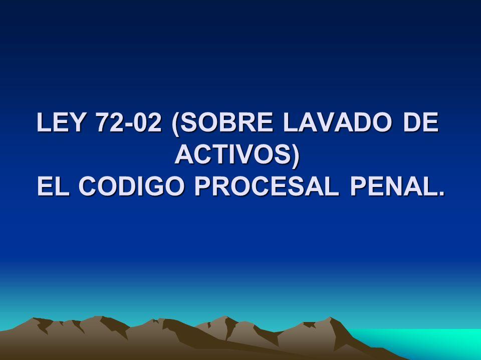 LEY 72-02 (SOBRE LAVADO DE ACTIVOS) EL CODIGO PROCESAL PENAL.
