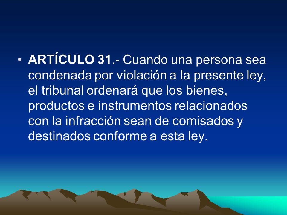 ARTÍCULO 31.- Cuando una persona sea condenada por violación a la presente ley, el tribunal ordenará que los bienes, productos e instrumentos relacionados con la infracción sean de comisados y destinados conforme a esta ley.