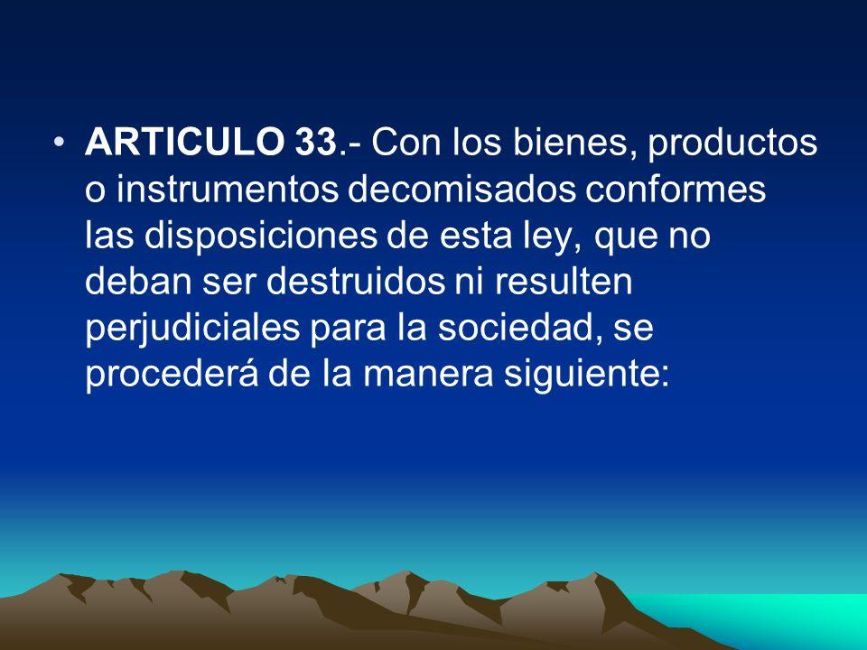 ARTICULO 33.- Con los bienes, productos o instrumentos decomisados conformes las disposiciones de esta ley, que no deban ser destruidos ni resulten perjudiciales para la sociedad, se procederá de la manera siguiente: