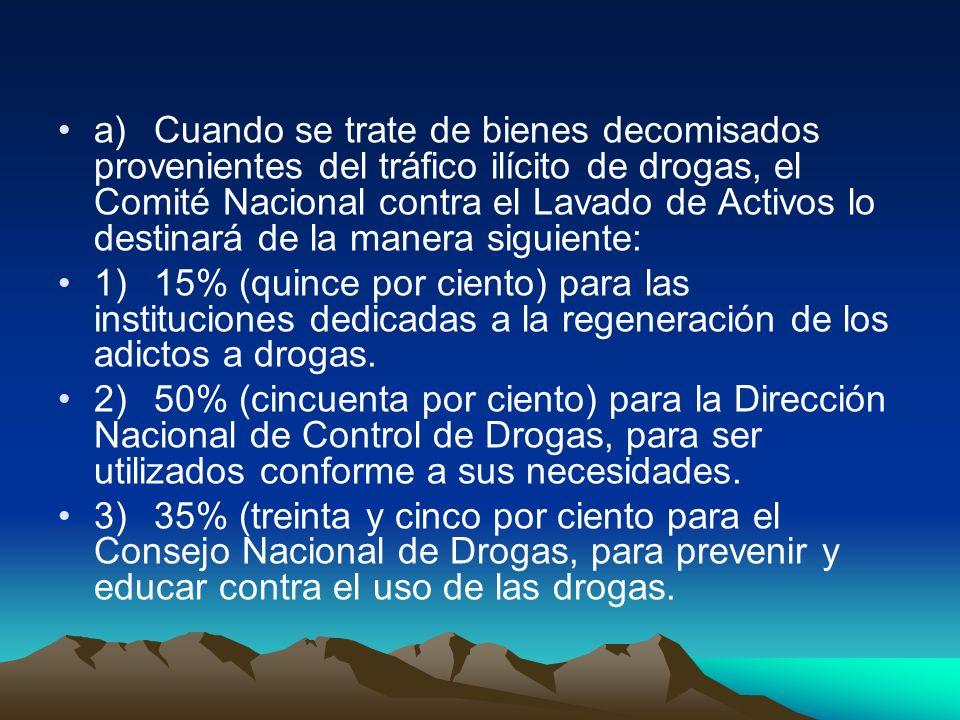 a) Cuando se trate de bienes decomisados provenientes del tráfico ilícito de drogas, el Comité Nacional contra el Lavado de Activos lo destinará de la manera siguiente: