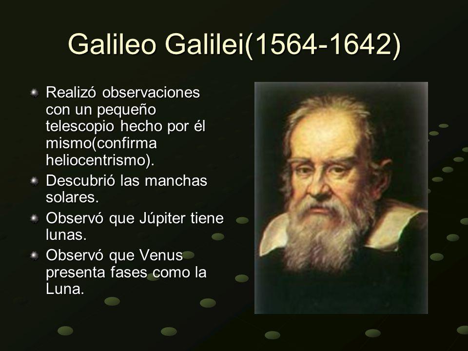 Galileo Galilei(1564-1642) Realizó observaciones con un pequeño telescopio hecho por él mismo(confirma heliocentrismo).