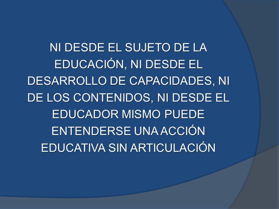 NI DESDE EL SUJETO DE LA EDUCACIÓN, NI DESDE EL DESARROLLO DE CAPACIDADES, NI DE LOS CONTENIDOS, NI DESDE EL EDUCADOR MISMO PUEDE ENTENDERSE UNA ACCIÓN EDUCATIVA SIN ARTICULACIÓN