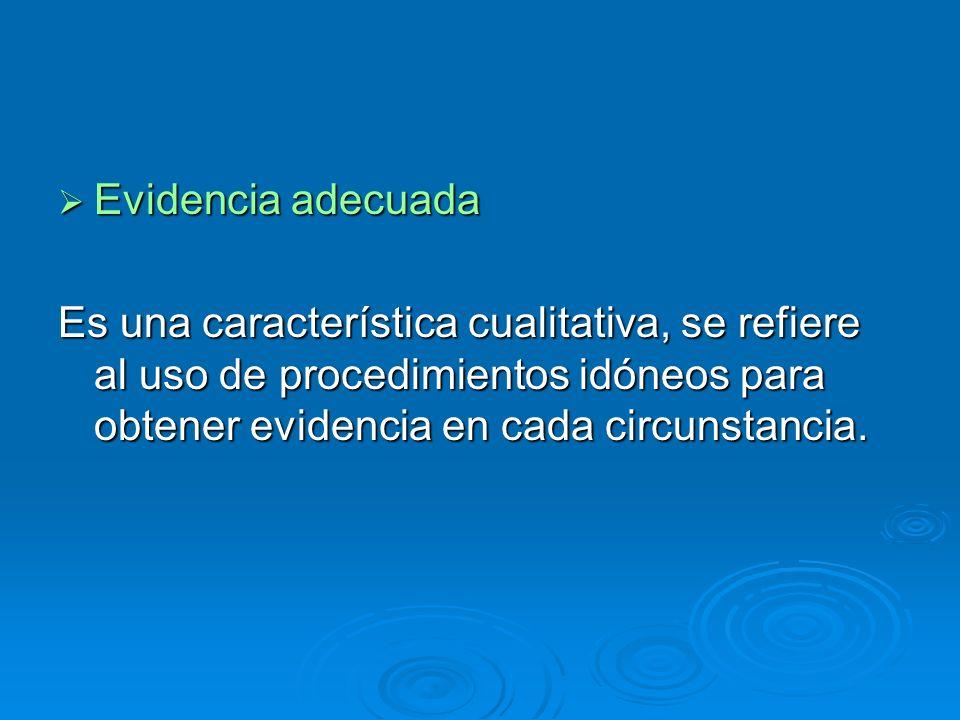Evidencia adecuada Es una característica cualitativa, se refiere al uso de procedimientos idóneos para obtener evidencia en cada circunstancia.