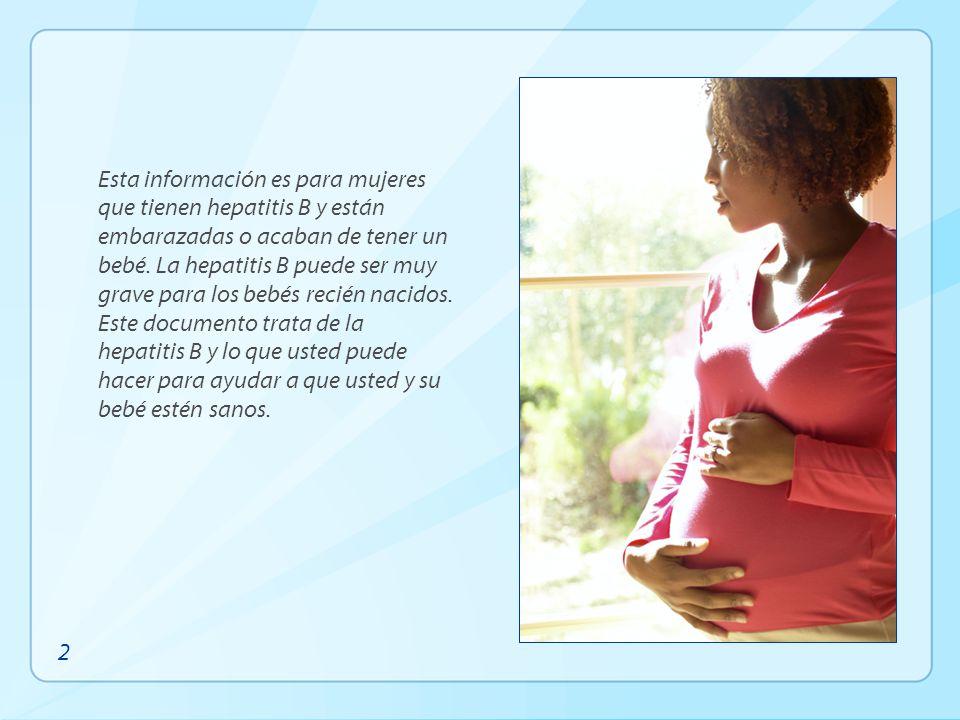 Esta información es para mujeres que tienen hepatitis B y están embarazadas o acaban de tener un bebé. La hepatitis B puede ser muy grave para los bebés recién nacidos. Este documento trata de la hepatitis B y lo que usted puede hacer para ayudar a que usted y su bebé estén sanos.