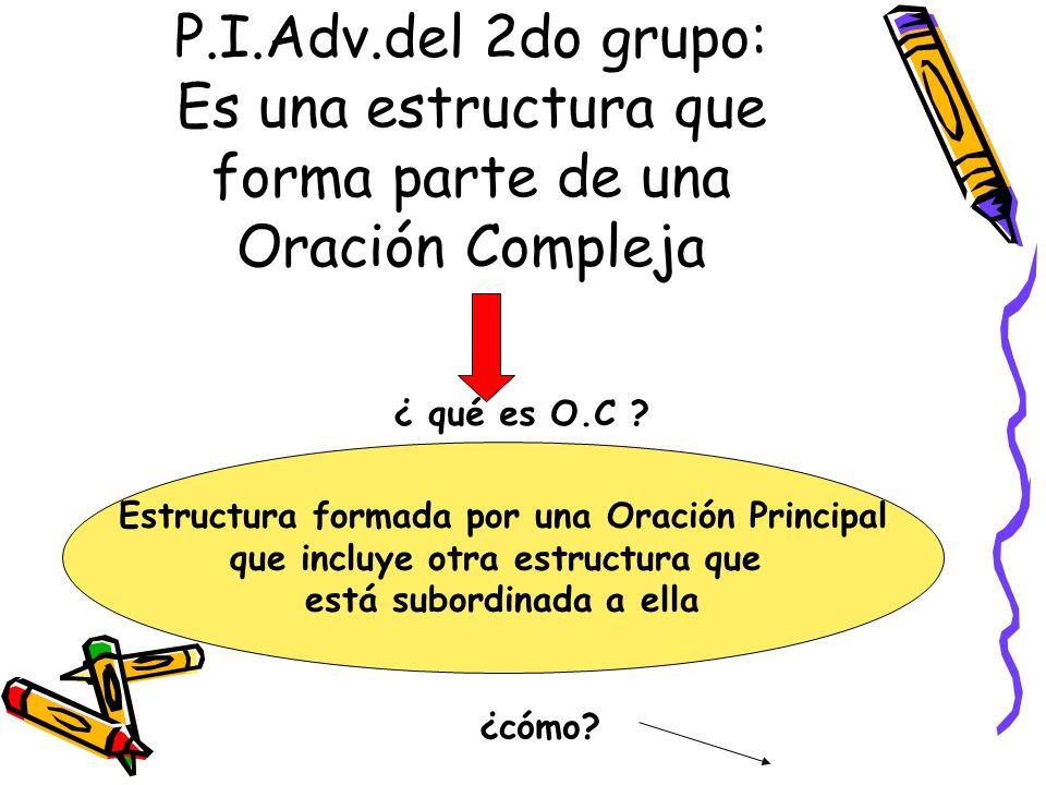 P.I.Adv.del 2do grupo: Es una estructura que forma parte de una Oración Compleja