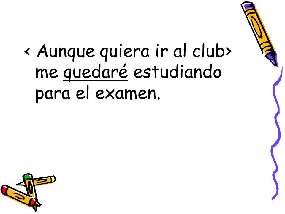 < Aunque quiera ir al club> me quedaré estudiando para el examen.
