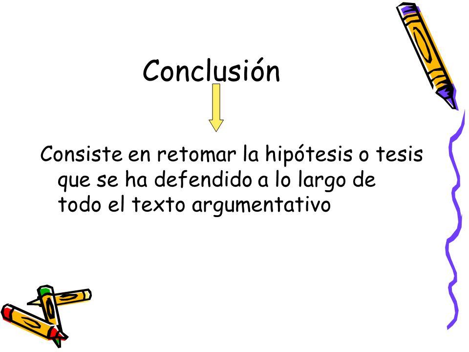 Conclusión Consiste en retomar la hipótesis o tesis que se ha defendido a lo largo de todo el texto argumentativo.