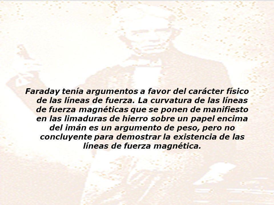 Faraday tenía argumentos a favor del carácter físico de las líneas de fuerza.