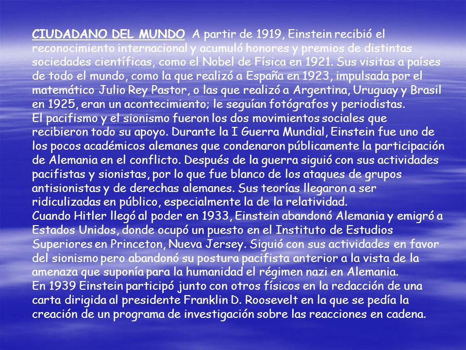 CIUDADANO DEL MUNDO A partir de 1919, Einstein recibió el reconocimiento internacional y acumuló honores y premios de distintas sociedades científicas, como el Nobel de Física en 1921. Sus visitas a países de todo el mundo, como la que realizó a España en 1923, impulsada por el matemático Julio Rey Pastor, o las que realizó a Argentina, Uruguay y Brasil en 1925, eran un acontecimiento; le seguían fotógrafos y periodistas.