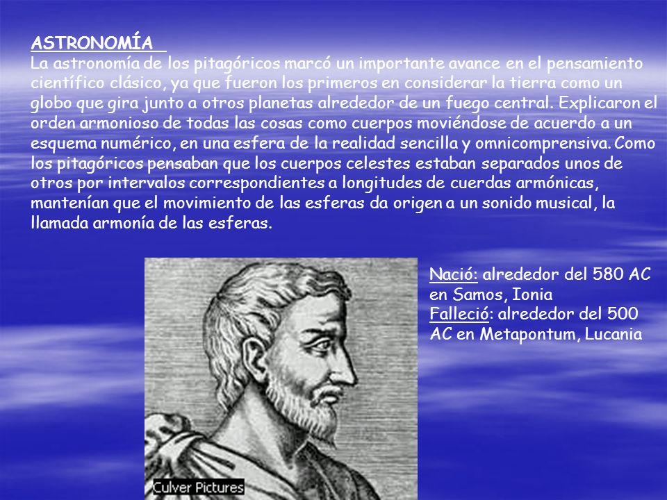 ASTRONOMÍA La astronomía de los pitagóricos marcó un importante avance en el pensamiento científico clásico, ya que fueron los primeros en considerar la tierra como un globo que gira junto a otros planetas alrededor de un fuego central. Explicaron el orden armonioso de todas las cosas como cuerpos moviéndose de acuerdo a un esquema numérico, en una esfera de la realidad sencilla y omnicomprensiva. Como los pitagóricos pensaban que los cuerpos celestes estaban separados unos de otros por intervalos correspondientes a longitudes de cuerdas armónicas, mantenían que el movimiento de las esferas da origen a un sonido musical, la llamada armonía de las esferas.
