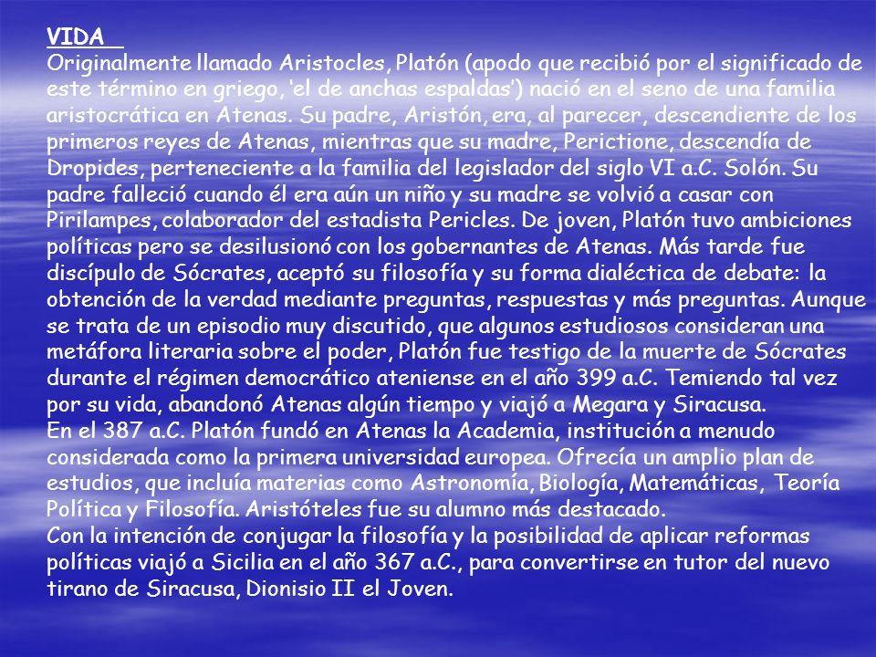VIDA Originalmente llamado Aristocles, Platón (apodo que recibió por el significado de este término en griego, 'el de anchas espaldas') nació en el seno de una familia aristocrática en Atenas. Su padre, Aristón, era, al parecer, descendiente de los primeros reyes de Atenas, mientras que su madre, Perictione, descendía de Dropides, perteneciente a la familia del legislador del siglo VI a.C. Solón. Su padre falleció cuando él era aún un niño y su madre se volvió a casar con Pirilampes, colaborador del estadista Pericles. De joven, Platón tuvo ambiciones políticas pero se desilusionó con los gobernantes de Atenas. Más tarde fue discípulo de Sócrates, aceptó su filosofía y su forma dialéctica de debate: la obtención de la verdad mediante preguntas, respuestas y más preguntas. Aunque se trata de un episodio muy discutido, que algunos estudiosos consideran una metáfora literaria sobre el poder, Platón fue testigo de la muerte de Sócrates durante el régimen democrático ateniense en el año 399 a.C. Temiendo tal vez por su vida, abandonó Atenas algún tiempo y viajó a Megara y Siracusa.