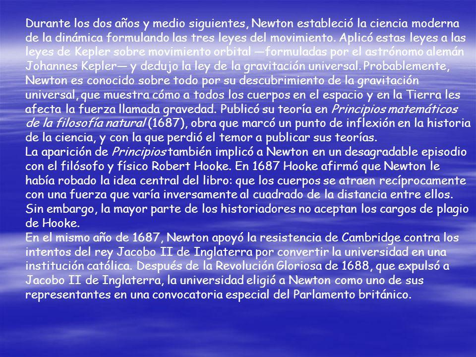 Durante los dos años y medio siguientes, Newton estableció la ciencia moderna de la dinámica formulando las tres leyes del movimiento. Aplicó estas leyes a las leyes de Kepler sobre movimiento orbital —formuladas por el astrónomo alemán Johannes Kepler— y dedujo la ley de la gravitación universal. Probablemente, Newton es conocido sobre todo por su descubrimiento de la gravitación universal, que muestra cómo a todos los cuerpos en el espacio y en la Tierra les afecta la fuerza llamada gravedad. Publicó su teoría en Principios matemáticos de la filosofía natural (1687), obra que marcó un punto de inflexión en la historia de la ciencia, y con la que perdió el temor a publicar sus teorías.