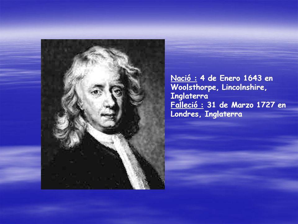 Nació : 4 de Enero 1643 en Woolsthorpe, Lincolnshire, Inglaterra