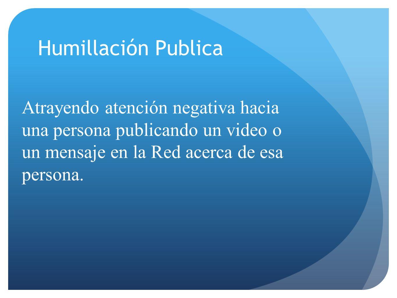 Humillación Publica Atrayendo atención negativa hacia una persona publicando un video o un mensaje en la Red acerca de esa persona.