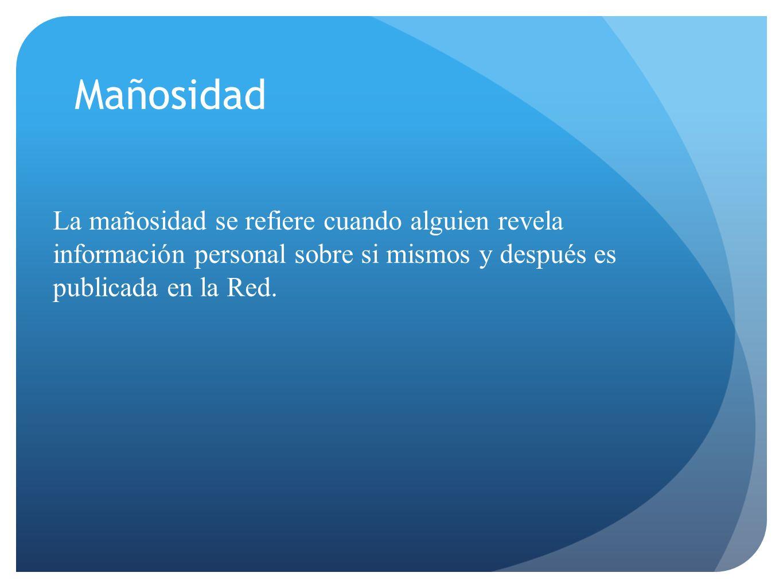 Mañosidad La mañosidad se refiere cuando alguien revela información personal sobre si mismos y después es publicada en la Red.