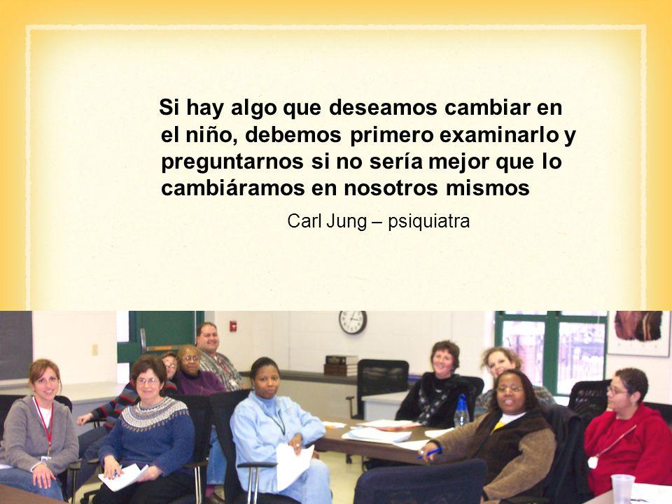 Si hay algo que deseamos cambiar en el niño, debemos primero examinarlo y preguntarnos si no sería mejor que lo cambiáramos en nosotros mismos Carl Jung – psiquiatra