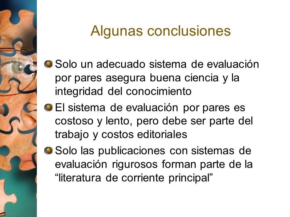 Algunas conclusiones Solo un adecuado sistema de evaluación por pares asegura buena ciencia y la integridad del conocimiento.