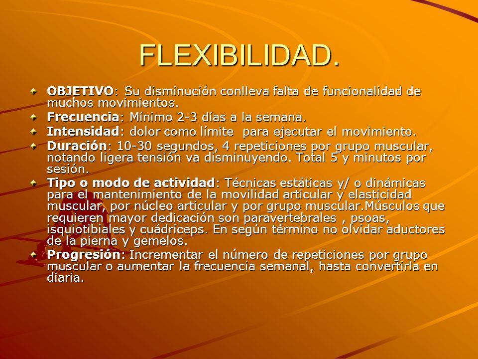 FLEXIBILIDAD. OBJETIVO: Su disminución conlleva falta de funcionalidad de muchos movimientos. Frecuencia: Mínimo 2-3 días a la semana.