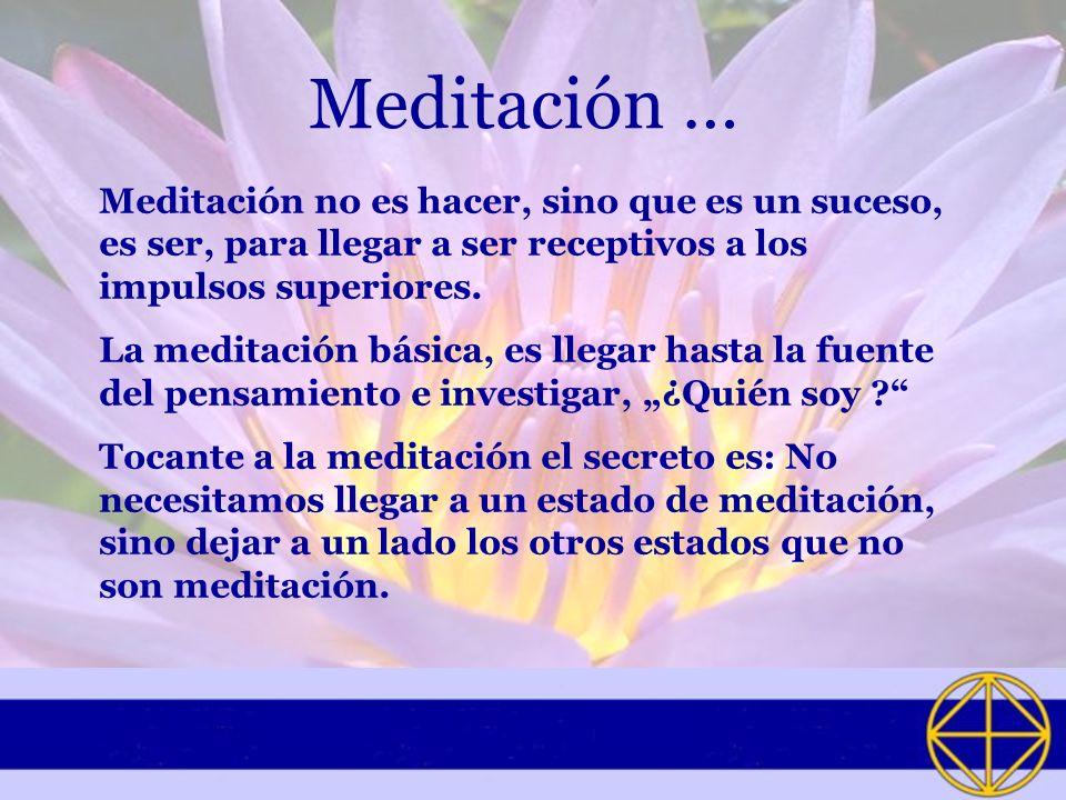 Meditación … Meditación no es hacer, sino que es un suceso, es ser, para llegar a ser receptivos a los impulsos superiores.