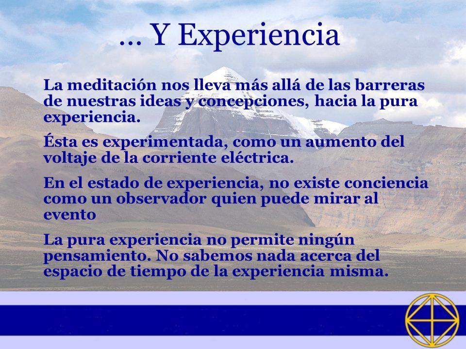 … Y Experiencia La meditación nos lleva más allá de las barreras de nuestras ideas y concepciones, hacia la pura experiencia.