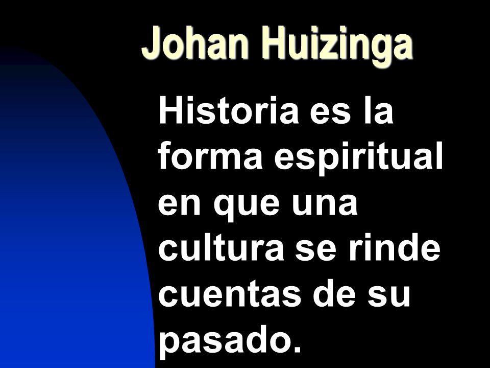 Johan Huizinga Historia es la forma espiritual en que una cultura se rinde cuentas de su pasado.