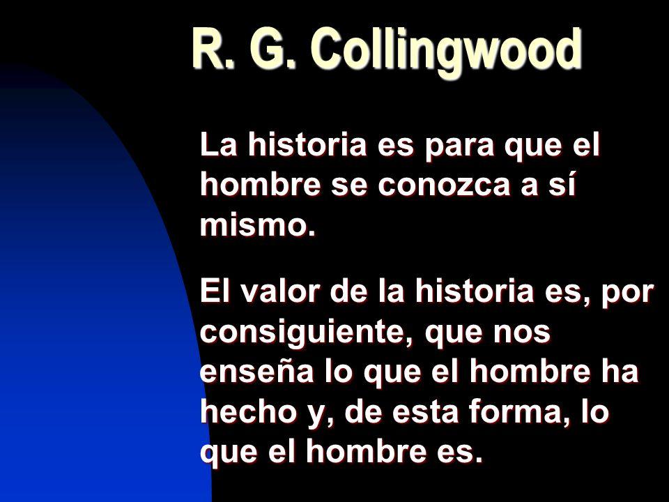 R. G. Collingwood La historia es para que el hombre se conozca a sí mismo.