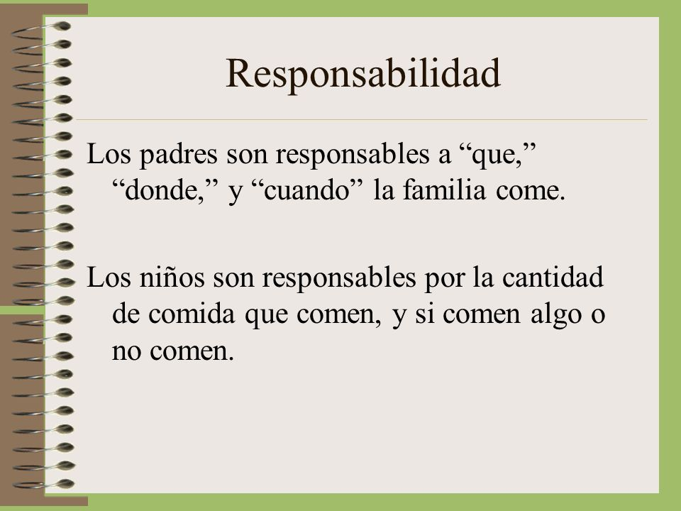 Responsabilidad Los padres son responsables a que, donde, y cuando la familia come.