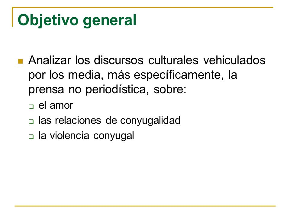 Objetivo general Analizar los discursos culturales vehiculados por los media, más específicamente, la prensa no periodística, sobre: