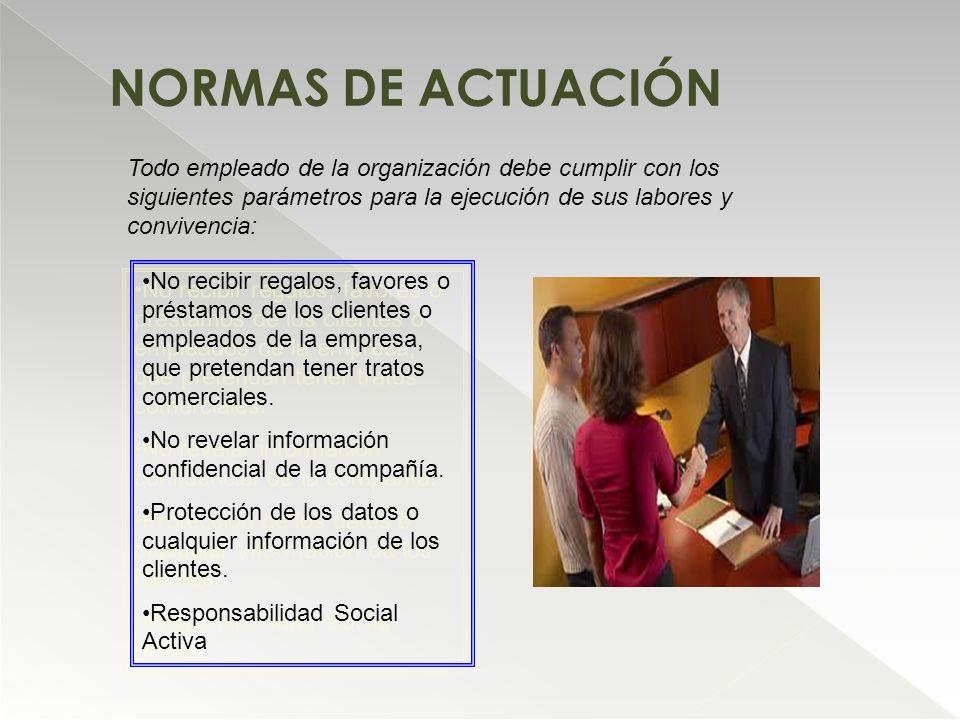 NORMAS DE ACTUACIÓN Todo empleado de la organización debe cumplir con los siguientes parámetros para la ejecución de sus labores y convivencia: