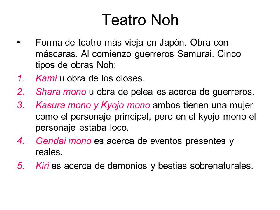 Teatro Noh Forma de teatro más vieja en Japón. Obra con máscaras. Al comienzo guerreros Samurai. Cinco tipos de obras Noh: